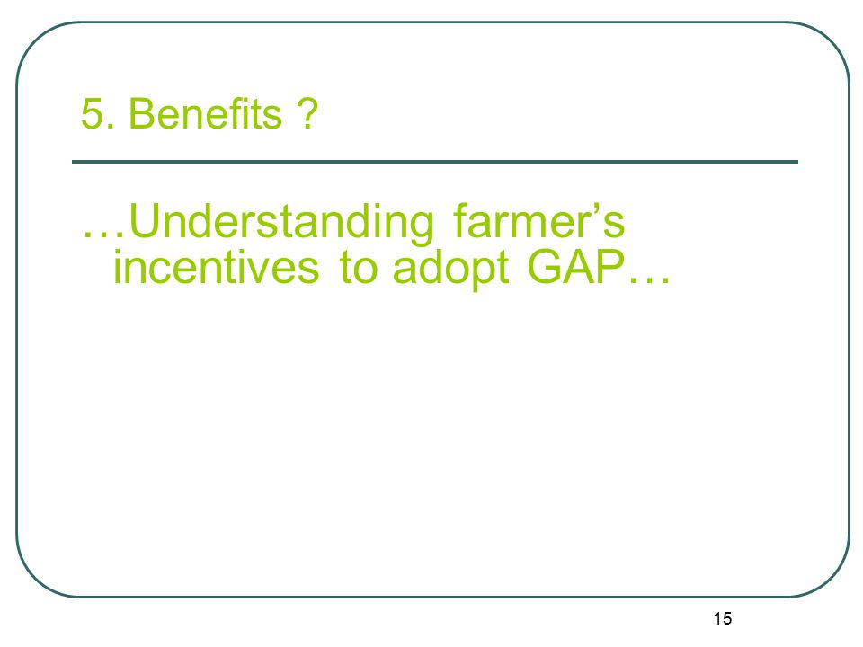15 5. Benefits ? …Understanding farmer's incentives to adopt GAP…