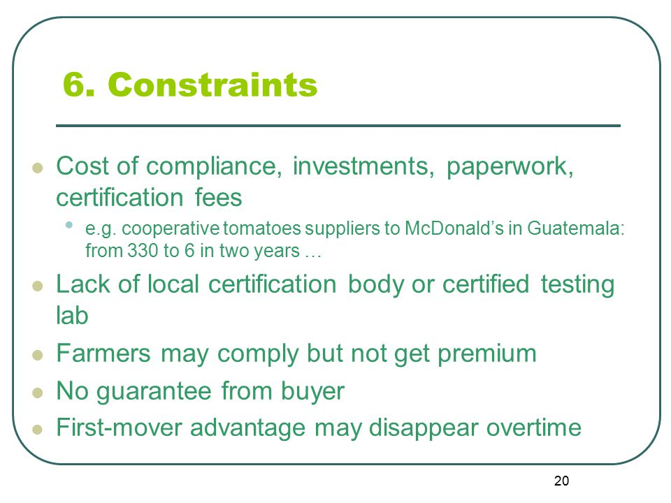 20 6. Constraints Cost of compliance, investments, paperwork, certification fees e.g.