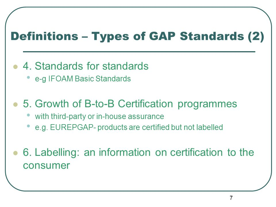 7 Definitions – Types of GAP Standards (2) 4. Standards for standards e-g IFOAM Basic Standards 5.