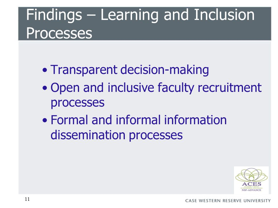 11 Findings – Learning and Inclusion Processes Transparent decision-making Open and inclusive faculty recruitment processes Formal and informal information dissemination processes