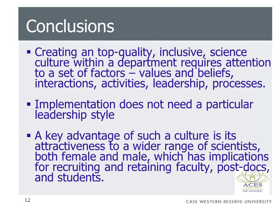 12 Conclusions  Creating an top-quality, inclusive, science culture within a department requires attention to a set of factors – values and beliefs, interactions, activities, leadership, processes.