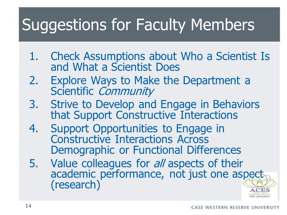 14 Suggestions for Faculty Members 1.Check Assumptions about Who a Scientist Is and What a Scientist Does 2.Explore Ways to Make the Department a Scientific Community 3.Strive to Develop and Engage in Behaviors that Support Constructive Interactions 4.Support Opportunities to Engage in Constructive Interactions Across Demographic or Functional Differences 5.Value colleagues for all aspects of their academic performance, not just one aspect (research)