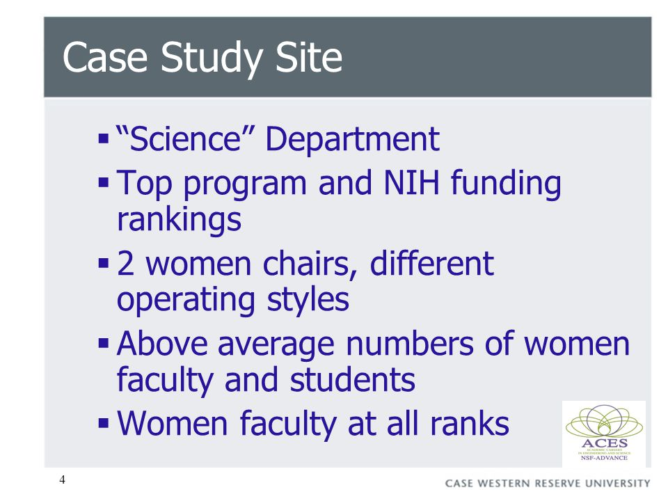4 Case Study Site  Science Department  Top program and NIH funding rankings  2 women chairs, different operating styles  Above average numbers of women faculty and students  Women faculty at all ranks