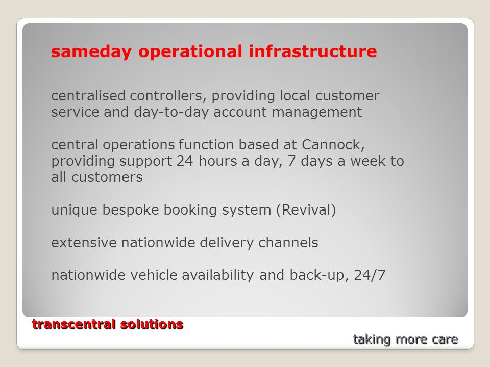 transcentral solutions taking more care sameday operational infrastructure centralised controllers, providing local customer service and day-to-day account management central operations function based at Cannock, providing support 24 hours a day, 7 days a week to all customers unique bespoke booking system (Revival) extensive nationwide delivery channels nationwide vehicle availability and back-up, 24/7