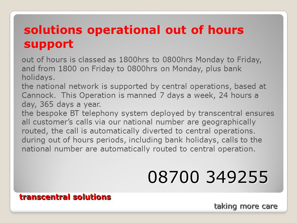 transcentral solutions taking more care solutions operational out of hours support out of hours is classed as 1800hrs to 0800hrs Monday to Friday, and from 1800 on Friday to 0800hrs on Monday, plus bank holidays.