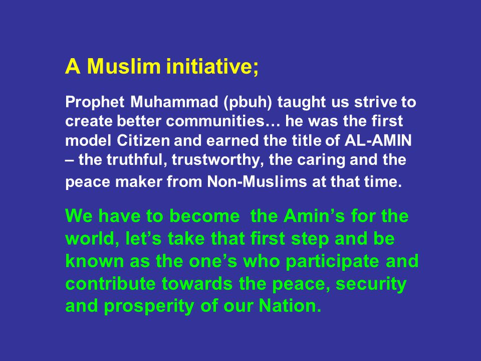 A Muslim initiative; Prophet Muhammad (pbuh) taught us strive to create better communities… he was the first model Citizen and earned the title of AL-AMIN – the truthful, trustworthy, the caring and the peace maker from Non-Muslims at that time.