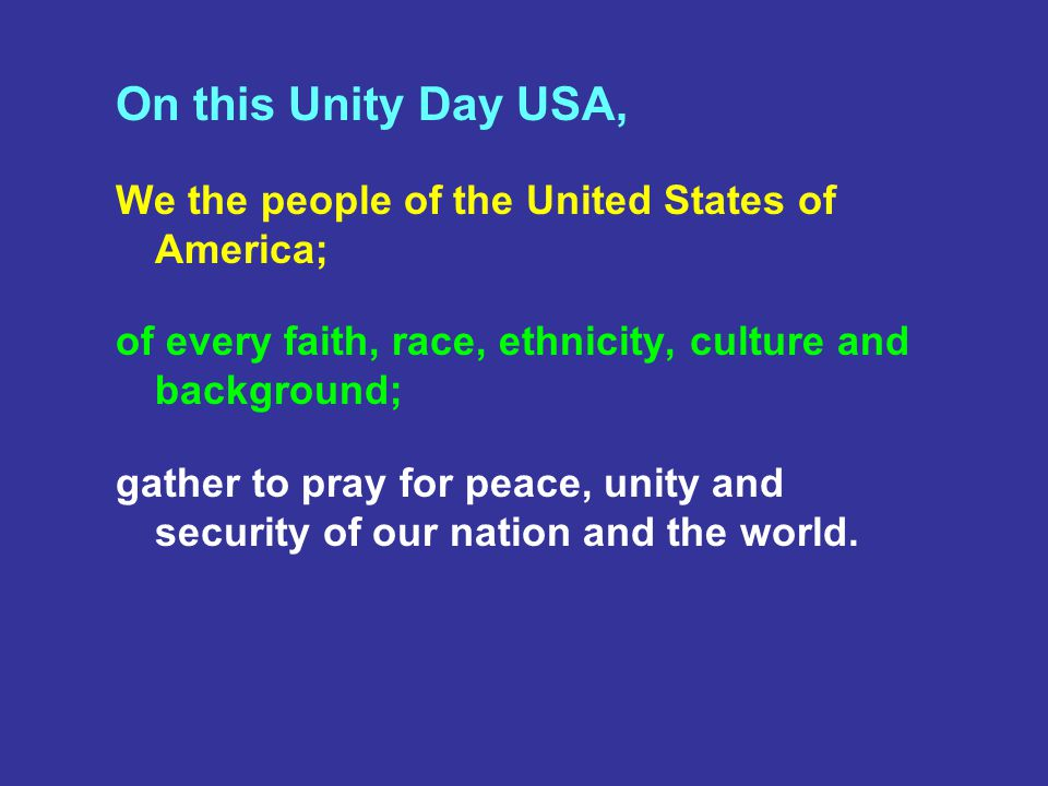 On this Unity Day USA, We the people of the United States of America; of every faith, race, ethnicity, culture and background; gather to pray for peace, unity and security of our nation and the world.