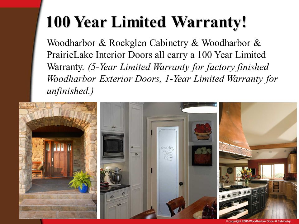 Woodharbor & Rockglen Cabinetry & Woodharbor & PrairieLake Interior Doors all carry a 100 Year Limited Warranty.