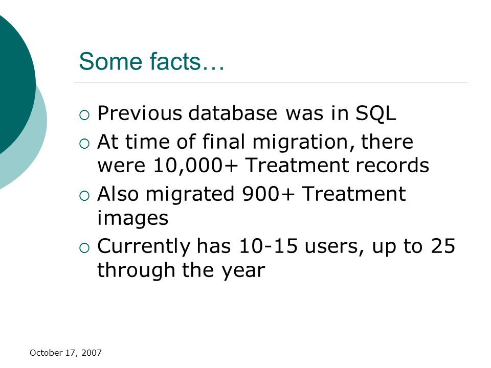October 17, 2007 Some facts…  Previous database was in SQL  At time of final migration, there were 10,000+ Treatment records  Also migrated 900+ Treatment images  Currently has 10-15 users, up to 25 through the year