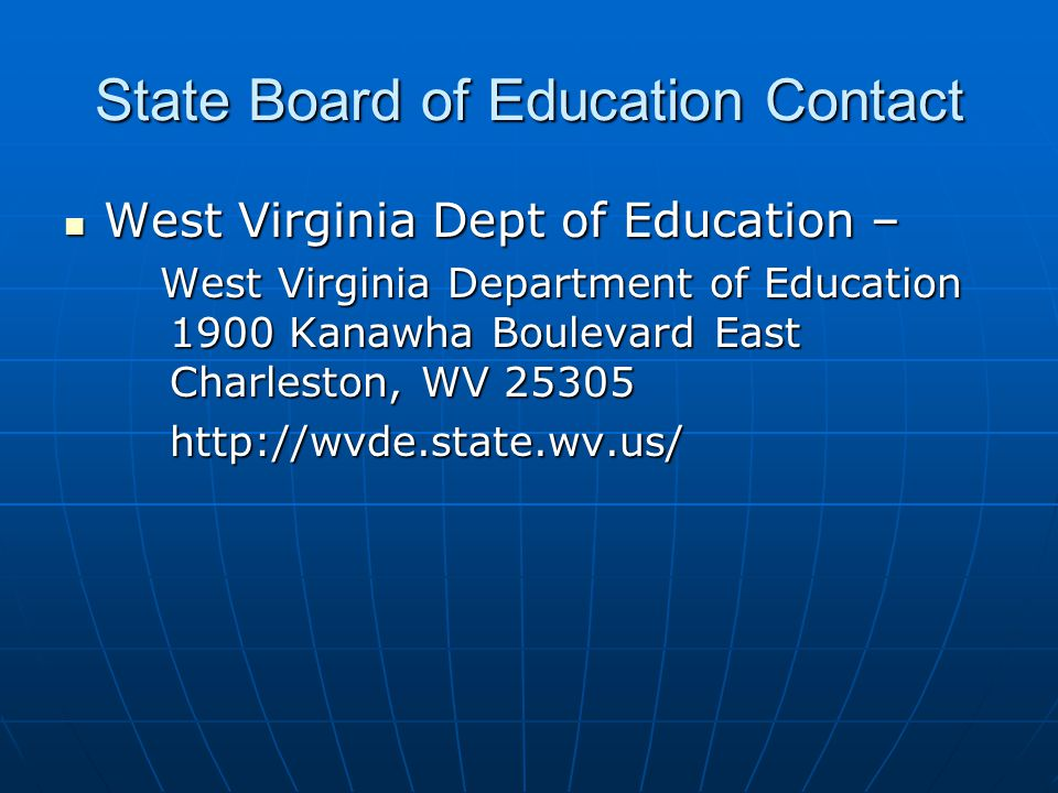 State Board of Education Contact West Virginia Dept of Education – West Virginia Dept of Education – West Virginia Department of Education 1900 Kanawha Boulevard East Charleston, WV 25305 West Virginia Department of Education 1900 Kanawha Boulevard East Charleston, WV 25305 http://wvde.state.wv.us/ http://wvde.state.wv.us/