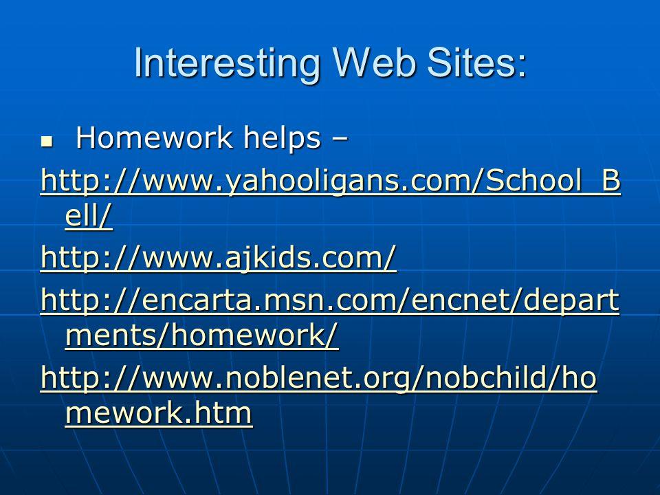 Interesting Web Sites: Homework helps – Homework helps – http://www.yahooligans.com/School_B ell/ http://www.yahooligans.com/School_B ell/ http://www.ajkids.com/ http://encarta.msn.com/encnet/depart ments/homework/ http://encarta.msn.com/encnet/depart ments/homework/ http://www.noblenet.org/nobchild/ho mework.htm http://www.noblenet.org/nobchild/ho mework.htm