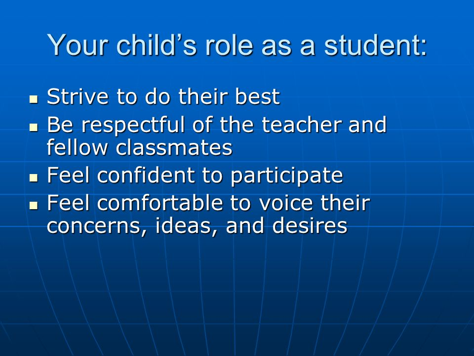 Your child's role as a student: Strive to do their best Strive to do their best Be respectful of the teacher and fellow classmates Be respectful of the teacher and fellow classmates Feel confident to participate Feel confident to participate Feel comfortable to voice their concerns, ideas, and desires Feel comfortable to voice their concerns, ideas, and desires