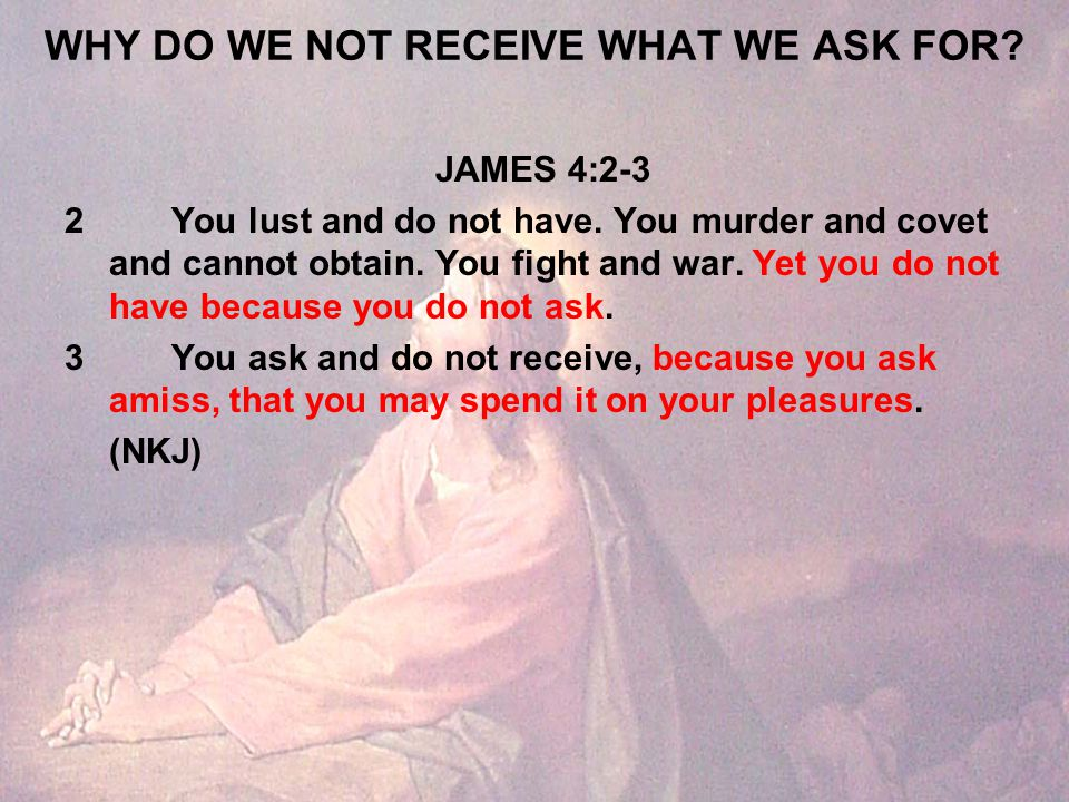 WHY DO WE NOT RECEIVE WHAT WE ASK FOR. JAMES 4:2-3 2You lust and do not have.
