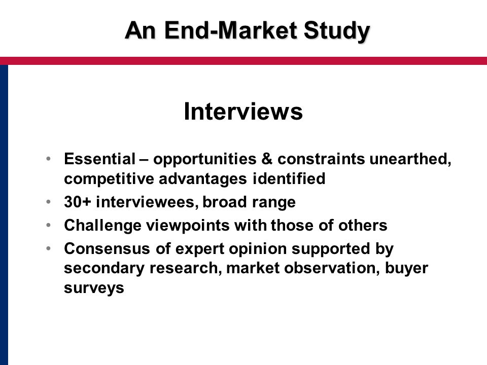 An End-Market Study Interviews Essential – opportunities & constraints unearthed, competitive advantages identified 30+ interviewees, broad range Challenge viewpoints with those of others Consensus of expert opinion supported by secondary research, market observation, buyer surveys