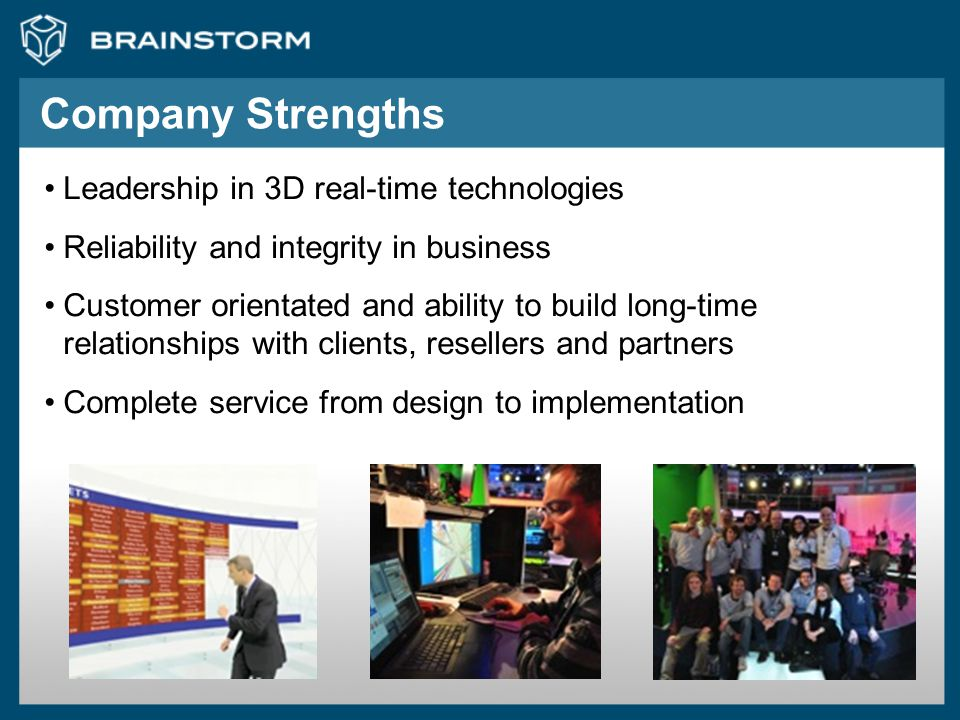 Company Strengths Leadership in 3D real-time technologies Reliability and integrity in business Customer orientated and ability to build long-time rel