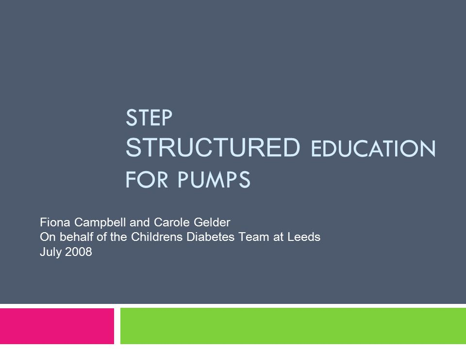 Why we developed structured education  Started MDI and Pump service in 2002  Existing resources not relevant  Approach varied between team members  When busy or stress we became more didactic  Resources available were adult focussed  Resources and approach varied with different pumps  Growing evidence for intensive management, specific training for CSII and structured education meeting DH criteria