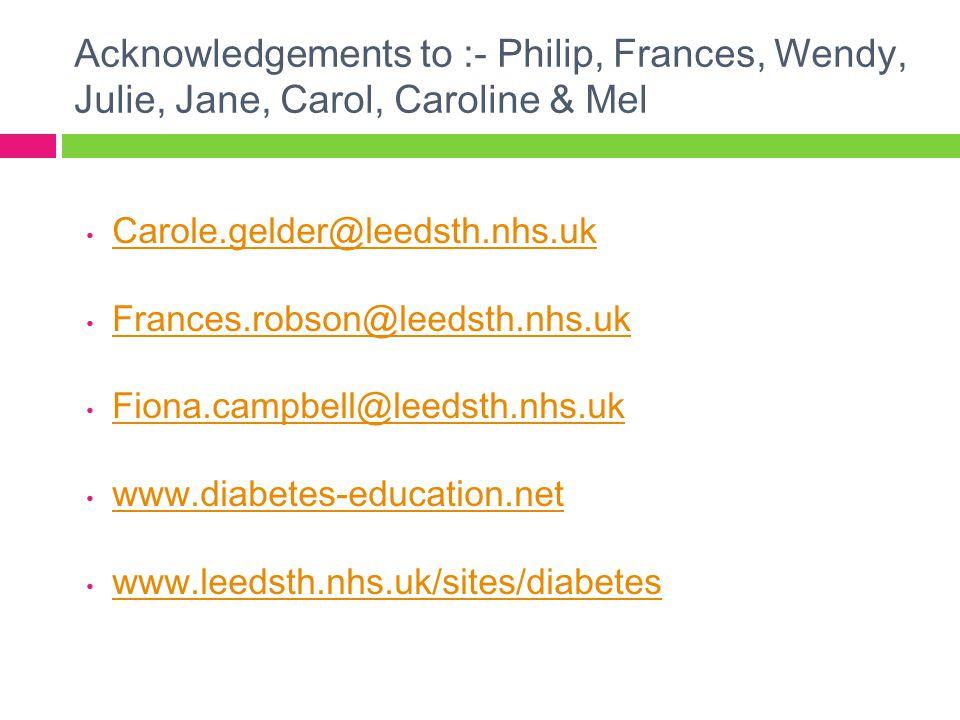 Acknowledgements to :- Philip, Frances, Wendy, Julie, Jane, Carol, Caroline & Mel Carole.gelder@leedsth.nhs.uk Frances.robson@leedsth.nhs.uk Fiona.cam