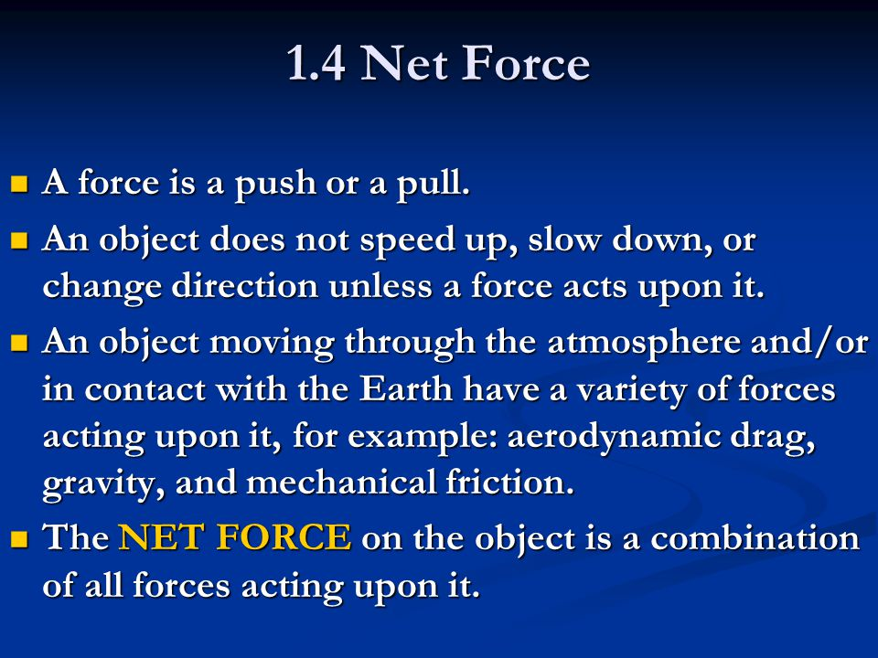 1.4 Net Force A force is a push or a pull. A force is a push or a pull. An object does not speed up, slow down, or change direction unless a force act