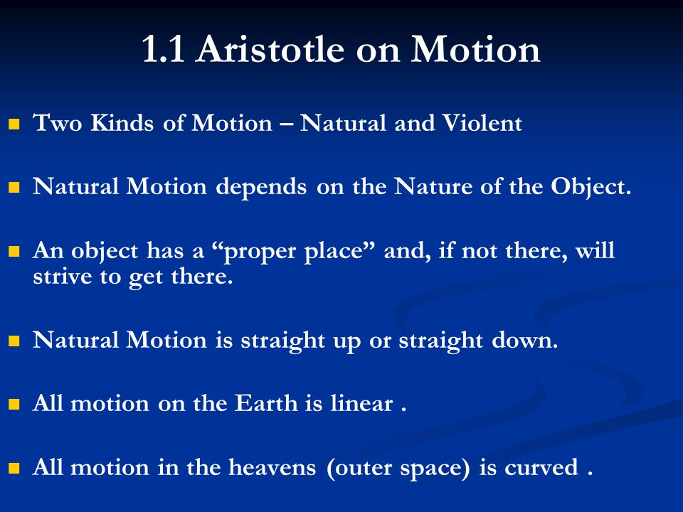 "1.1 Aristotle on Motion Two Kinds of Motion – Natural and Violent Natural Motion depends on the Nature of the Object. An object has a ""proper place"" a"