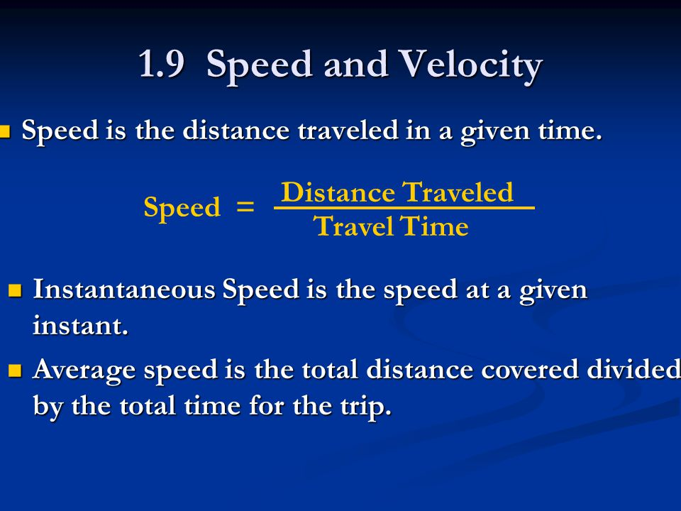 1.9 Speed and Velocity Speed is the distance traveled in a given time. Speed is the distance traveled in a given time. Speed = Distance Traveled Trave