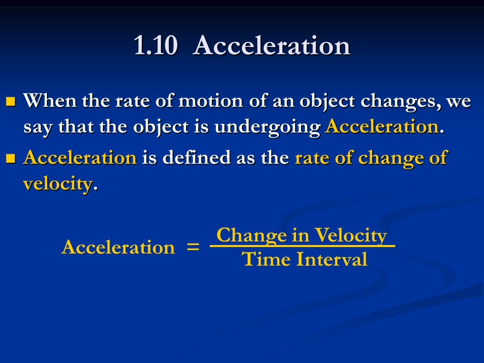 1.10 Acceleration When the rate of motion of an object changes, we say that the object is undergoing Acceleration. When the rate of motion of an objec