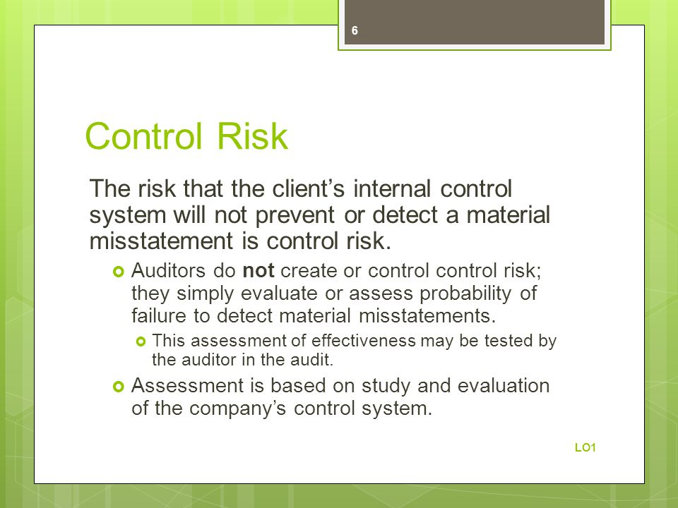 Control Risk The risk that the client's internal control system will not prevent or detect a material misstatement is control risk.