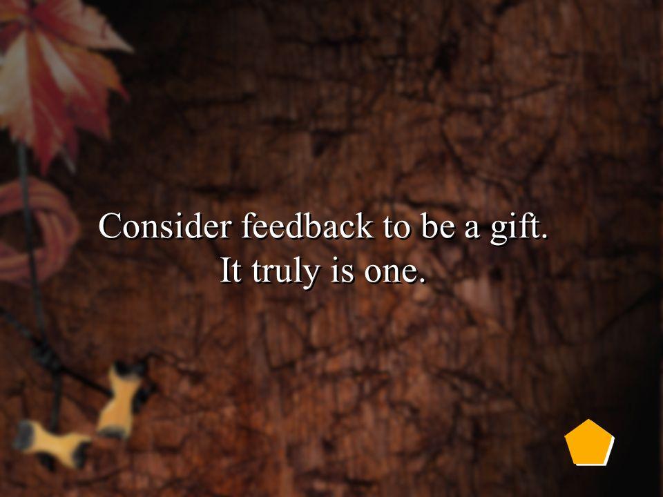 Tips on Receiving Feedback Seek out feedback. Listen carefully.