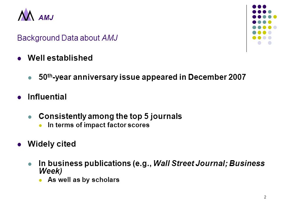 AMJ 2 Background Data about AMJ Well established 50 th -year anniversary issue appeared in December 2007 Influential Consistently among the top 5 journals In terms of impact factor scores Widely cited In business publications (e.g., Wall Street Journal; Business Week) As well as by scholars