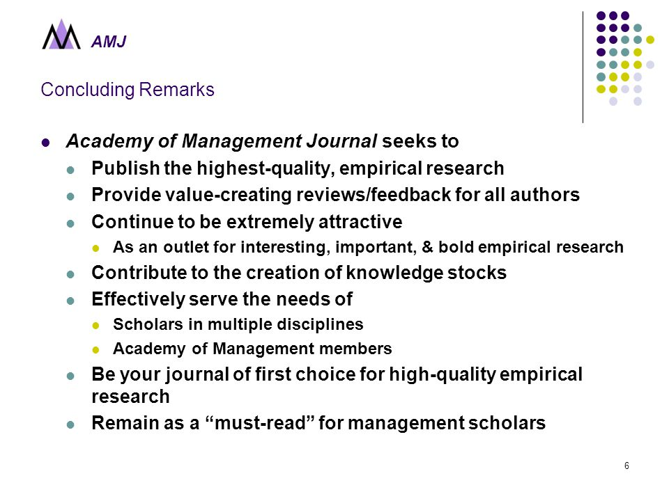 AMJ 6 Concluding Remarks Academy of Management Journal seeks to Publish the highest-quality, empirical research Provide value-creating reviews/feedback for all authors Continue to be extremely attractive As an outlet for interesting, important, & bold empirical research Contribute to the creation of knowledge stocks Effectively serve the needs of Scholars in multiple disciplines Academy of Management members Be your journal of first choice for high-quality empirical research Remain as a must-read for management scholars