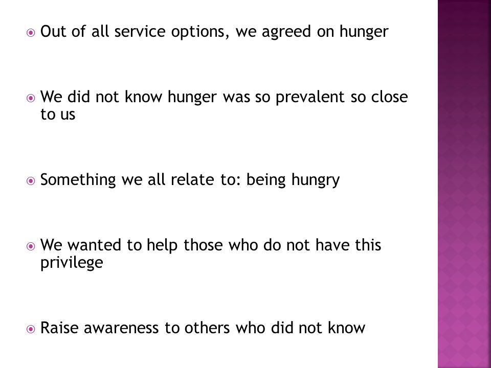  Out of all service options, we agreed on hunger  We did not know hunger was so prevalent so close to us  Something we all relate to: being hungry  We wanted to help those who do not have this privilege  Raise awareness to others who did not know