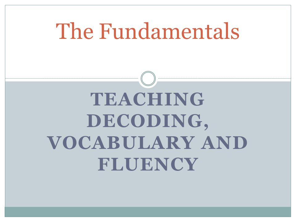 TEACHING DECODING, VOCABULARY AND FLUENCY The Fundamentals