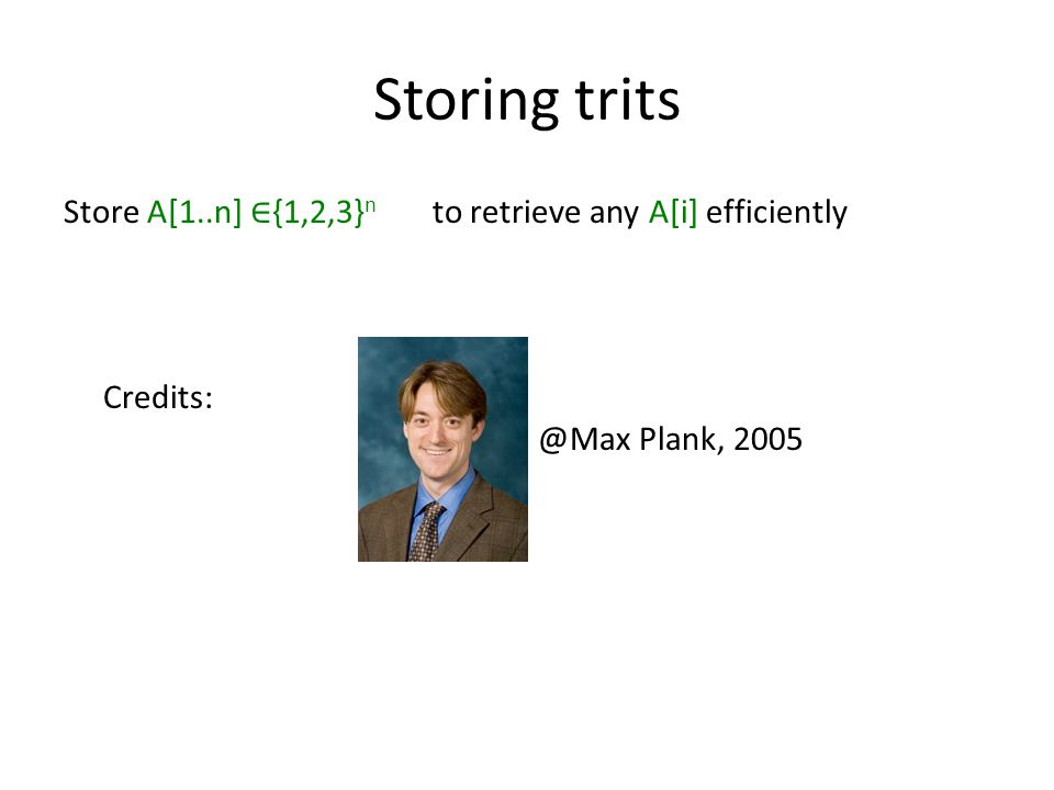 Storing trits Store A[1..n] ∈ {1,2,3} n to retrieve any A[i] efficiently Credits: @Max Plank, 2005