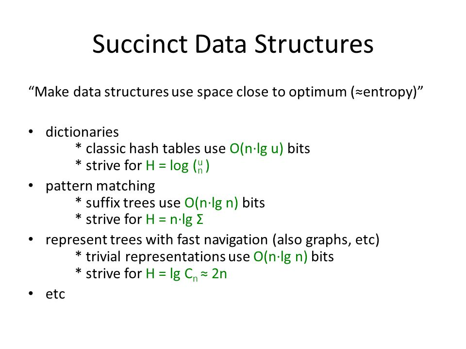 Succinct Data Structures Make data structures use space close to optimum (≈entropy) dictionaries * classic hash tables use O(n∙lg u) bits * strive for H = log ( u n ) pattern matching * suffix trees use O(n∙lg n) bits * strive for H = n∙lg Σ represent trees with fast navigation (also graphs, etc) * trivial representations use O(n∙lg n) bits * strive for H = lg C n ≈ 2n etc