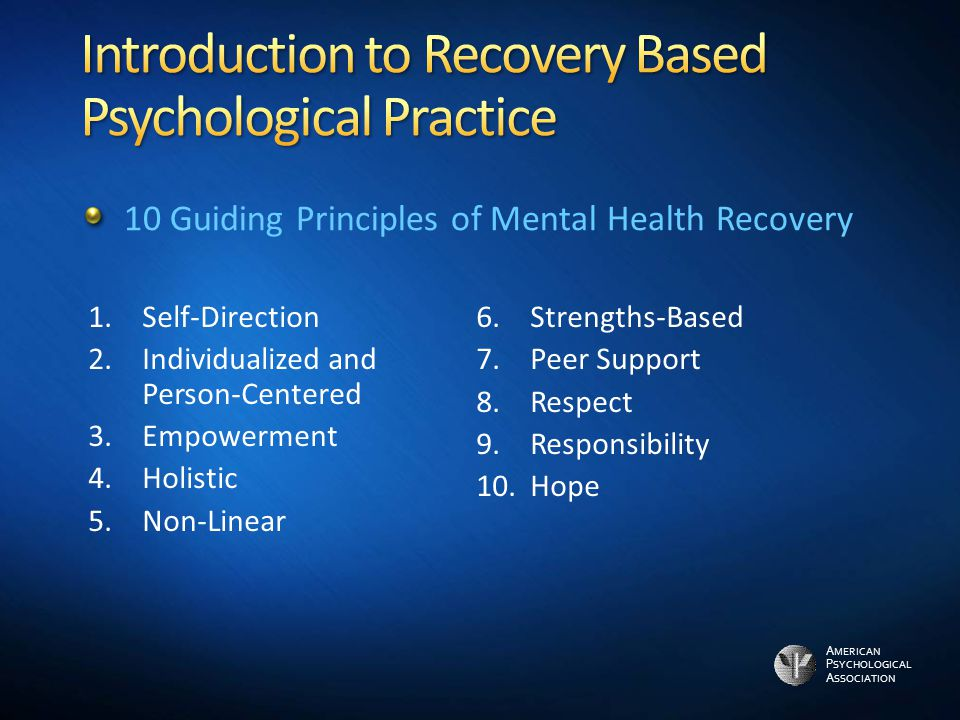 1.Self-Direction 2.Individualized and Person-Centered 3.Empowerment 4.Holistic 5.Non-Linear 6.Strengths-Based 7.Peer Support 8.Respect 9.Responsibility 10.Hope 10 Guiding Principles of Mental Health Recovery A MERICAN P SYCHOLOGICAL A SSOCIATION