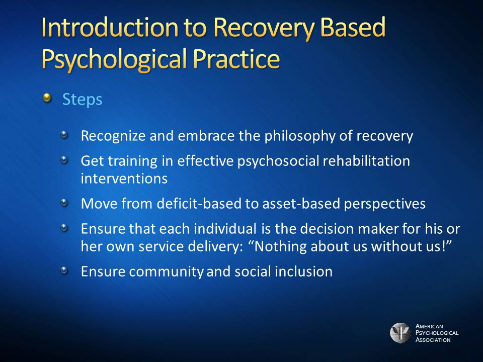 A MERICAN P SYCHOLOGICAL A SSOCIATION Recognize and embrace the philosophy of recovery Get training in effective psychosocial rehabilitation interventions Move from deficit-based to asset-based perspectives Ensure that each individual is the decision maker for his or her own service delivery: Nothing about us without us! Ensure community and social inclusion Steps