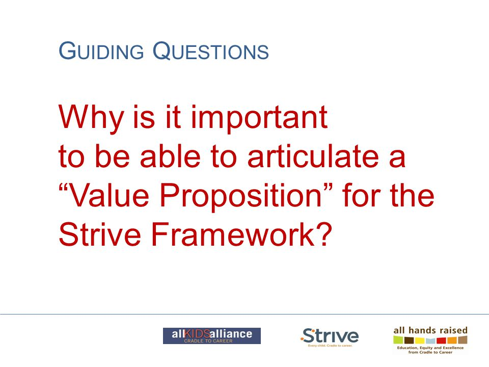 "Why is it important to be able to articulate a ""Value Proposition"" for the Strive Framework? G UIDING Q UESTIONS"