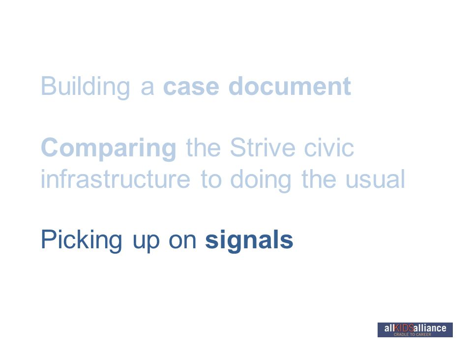 Building a case document Comparing the Strive civic infrastructure to doing the usual Picking up on signals