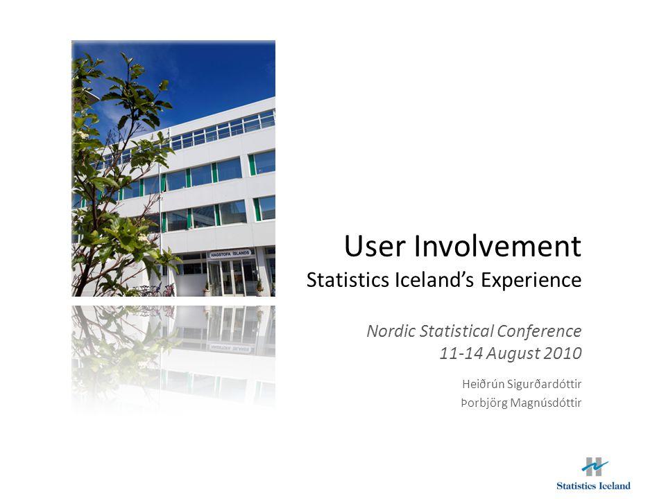 User Involvement Statistics Iceland's Experience Nordic Statistical Conference 11-14 August 2010 Heiðrún Sigurðardóttir Þorbjörg Magnúsdóttir