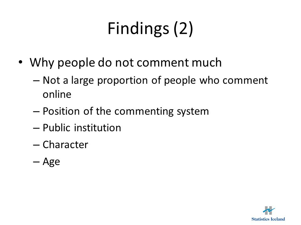 Findings (2) Why people do not comment much – Not a large proportion of people who comment online – Position of the commenting system – Public institution – Character – Age