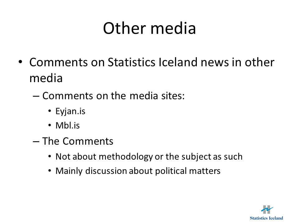 Other media Comments on Statistics Iceland news in other media – Comments on the media sites: Eyjan.is Mbl.is – The Comments Not about methodology or the subject as such Mainly discussion about political matters