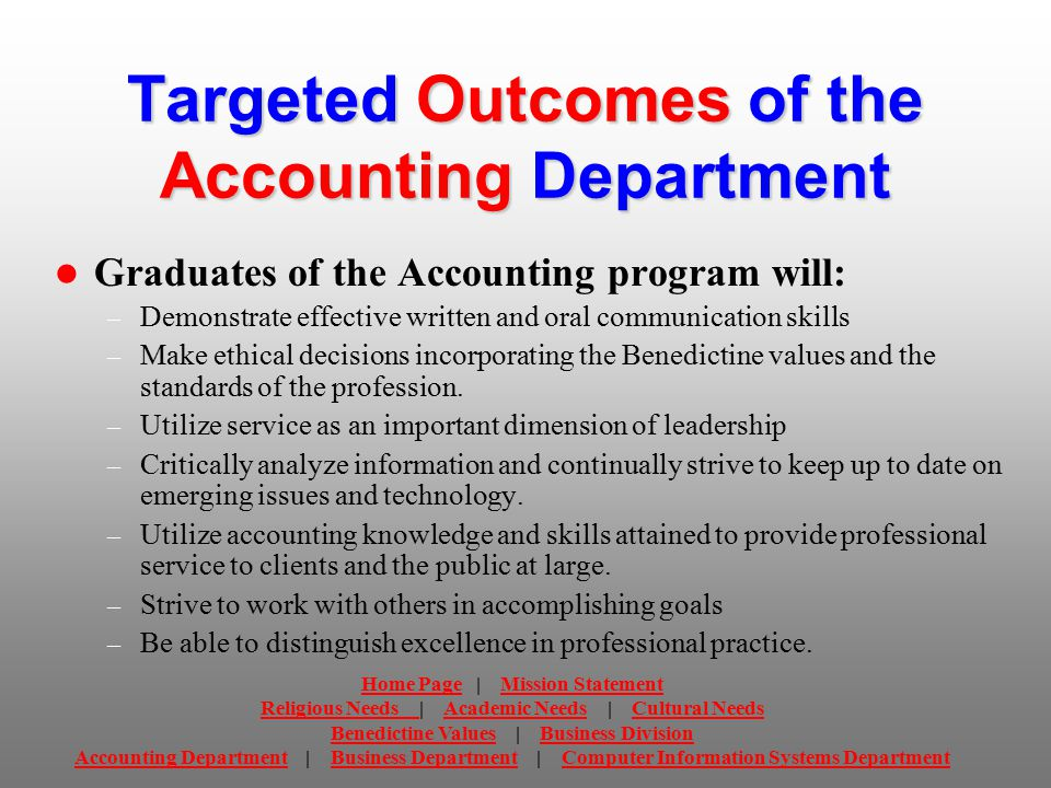 Targeted Outcomes of the Accounting Department Graduates of the Accounting program will: – Demonstrate effective written and oral communication skills – Make ethical decisions incorporating the Benedictine values and the standards of the profession.
