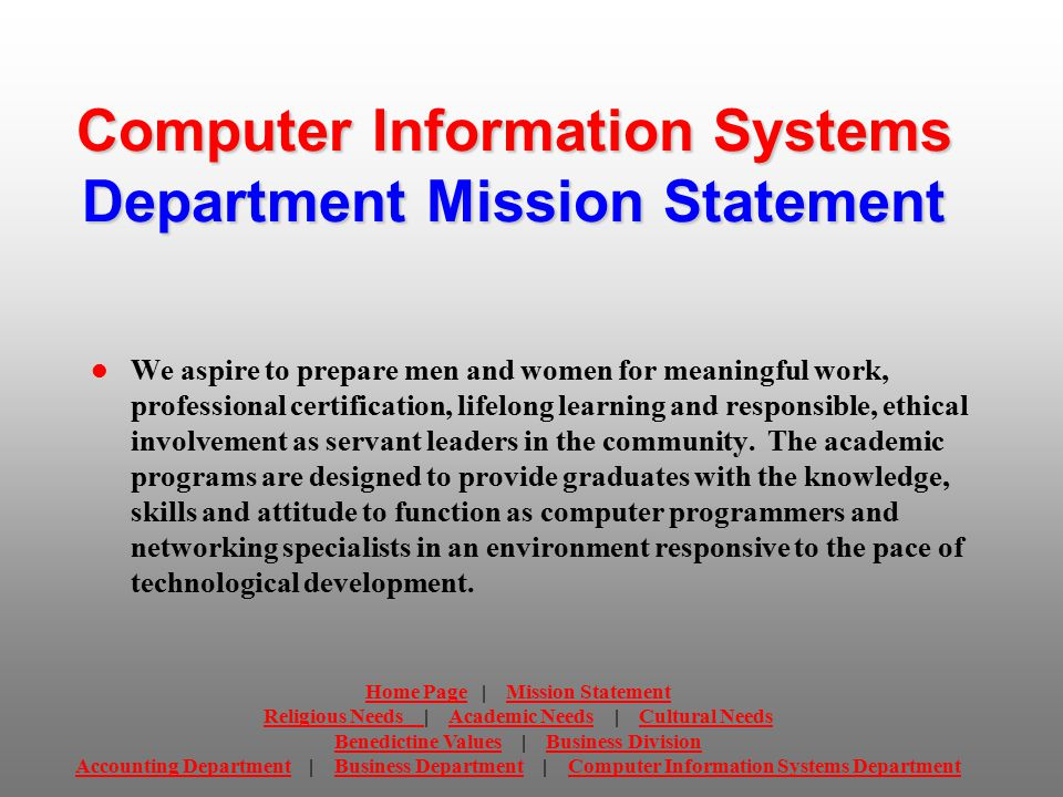 Computer Information Systems Department Mission Statement We aspire to prepare men and women for meaningful work, professional certification, lifelong learning and responsible, ethical involvement as servant leaders in the community.