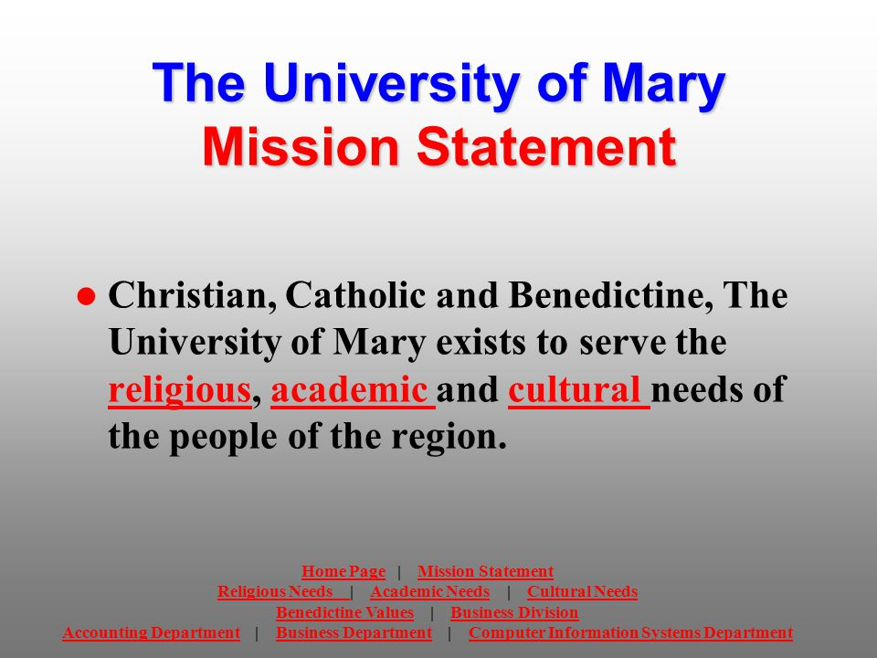 The University of Mary Mission Statement Christian, Catholic and Benedictine, The University of Mary exists to serve the religious, academic and cultural needs of the people of the region.