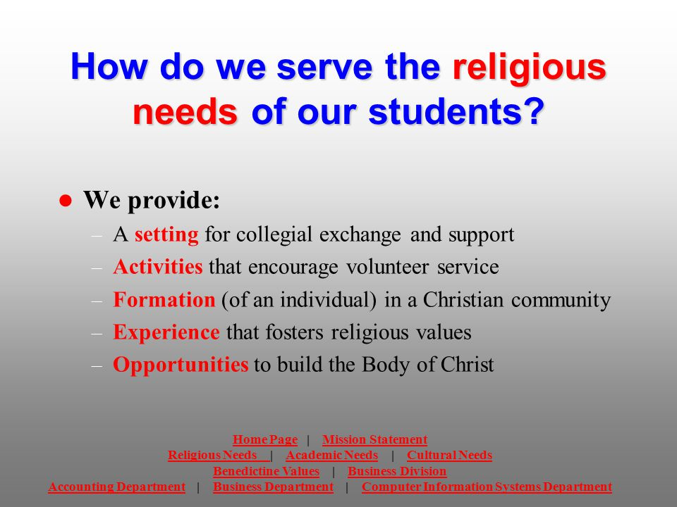 How do we serve the academic needs of our students We provide the following academic competencies: – Social Environment Social Environment – Aesthetics – Valuing – Communication Communication – Effective Thinking – Natural Environment – Information Literacy Information Literacy – Professional Development Home PageHome Page | Mission StatementMission Statement Religious Needs Religious Needs | Academic Needs | Cultural NeedsAcademic NeedsCultural Needs Benedictine ValuesBenedictine Values | Business DivisionBusiness Division Accounting DepartmentAccounting Department | Business Department | Computer Information Systems DepartmentBusiness DepartmentComputer Information Systems Department