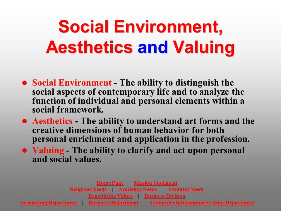 Social Environment, Aesthetics and Valuing Social Environment - The ability to distinguish the social aspects of contemporary life and to analyze the function of individual and personal elements within a social framework.