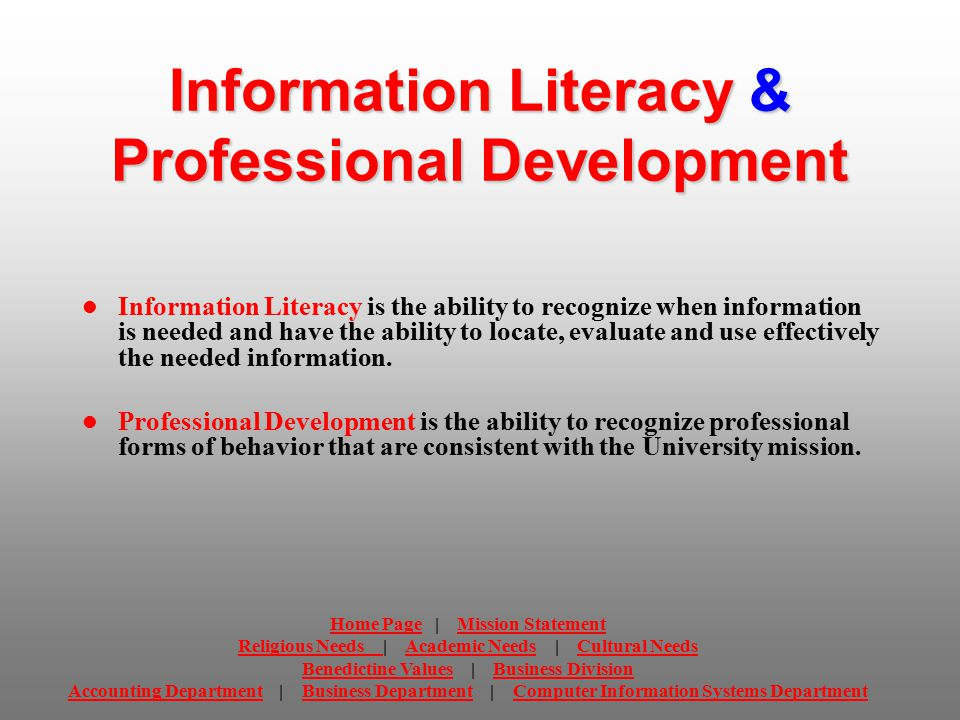 Information Literacy & Professional Development Information Literacy is the ability to recognize when information is needed and have the ability to locate, evaluate and use effectively the needed information.