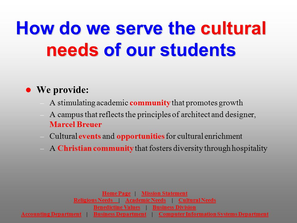 How do we serve the cultural needs of our students We provide: – A stimulating academic community that promotes growth – A campus that reflects the principles of architect and designer, Marcel Breuer – Cultural events and opportunities for cultural enrichment – A Christian community that fosters diversity through hospitality Home PageHome Page | Mission StatementMission Statement Religious Needs Religious Needs | Academic Needs | Cultural NeedsAcademic NeedsCultural Needs Benedictine ValuesBenedictine Values | Business DivisionBusiness Division Accounting DepartmentAccounting Department | Business Department | Computer Information Systems DepartmentBusiness DepartmentComputer Information Systems Department