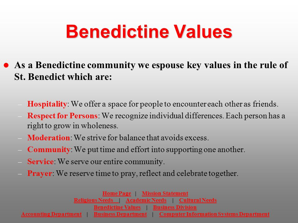 Benedictine Values As a Benedictine community we espouse key values in the rule of St. Benedict which are: – Hospitality: We offer a space for people