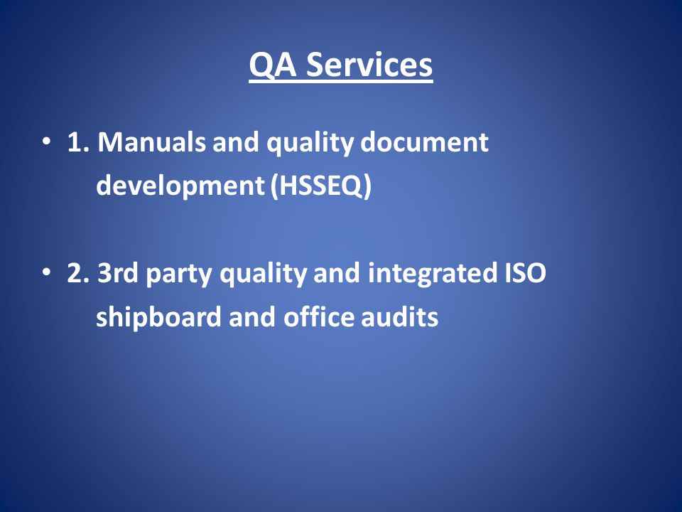 QA Services 1. Manuals and quality document development (HSSEQ) 2. 3rd party quality and integrated ISO shipboard and office audits