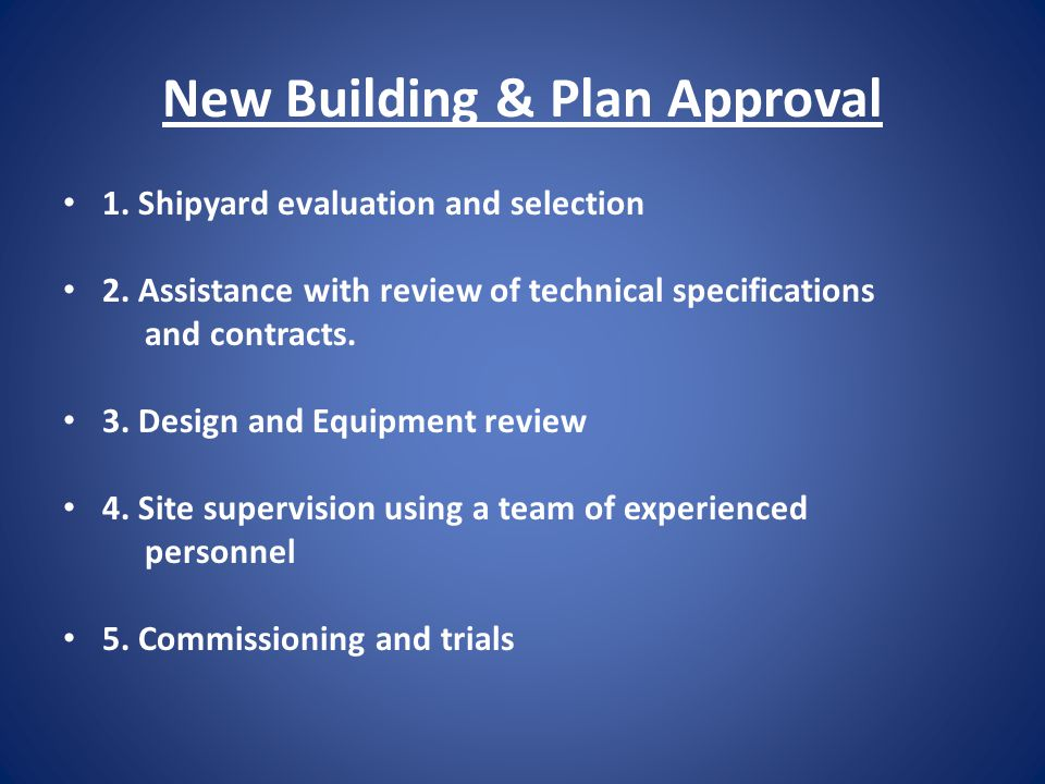 New Building & Plan Approval 1. Shipyard evaluation and selection 2. Assistance with review of technical specifications and contracts. 3. Design and E